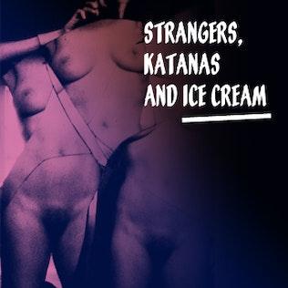 Strangers, Katanas and Ice cream