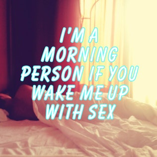 I'm a morning person if you wake me up with sex
